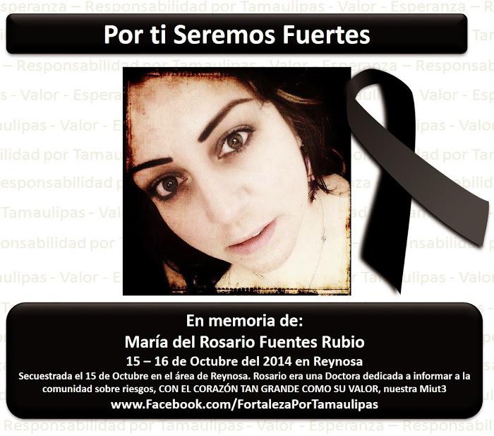 Pro tebe budeme silní. Na památku Maríi del Rosario Fuentes Rubio, 15.-16. října 2014 v Reynose. Unesena 15. října v oblasti Reynosy. Rosario byla lékařkou odhodlanou informovat komunitu o nebezpečích, se srdcem tak velkým, jako byla její odvaha, naše Miut3 [její přezdívka].